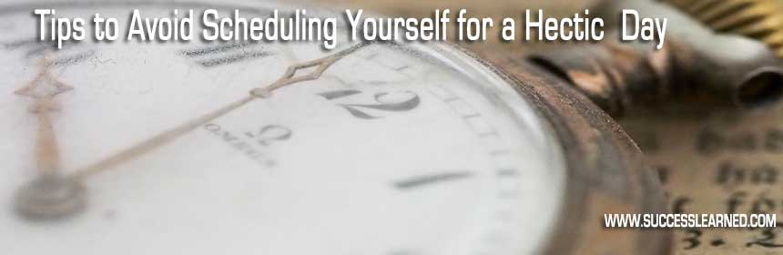 Tips to Avoid Scheduling Yourself for a Hectic Day